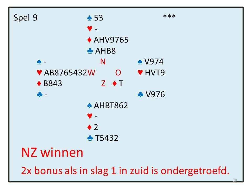 Spel 9 ♠ 53*** ♥ - ♦ AHV9765 ♣ AHB8 ♠ - N ♠ V974 ♥ AB8765432W O ♥ HVT9 ♦ B843 Z ♦ T ♣ - ♣ V976 ♠ AHBT862 ♥ - ♦ 2 ♣ T5432 NZ winnen 2x bonus als in slag 1 in zuid is ondergetroefd.