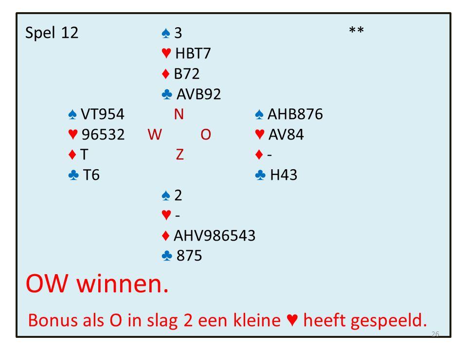 Spel 12 ♠ 3 ** ♥ HBT7 ♦ B72 ♣ AVB92 ♠ VT954 N ♠ AHB876 ♥ 96532 W O ♥ AV84 ♦ T Z ♦ - ♣ T6 ♣ H43 ♠ 2 ♥ - ♦ AHV986543 ♣ 875 OW winnen.