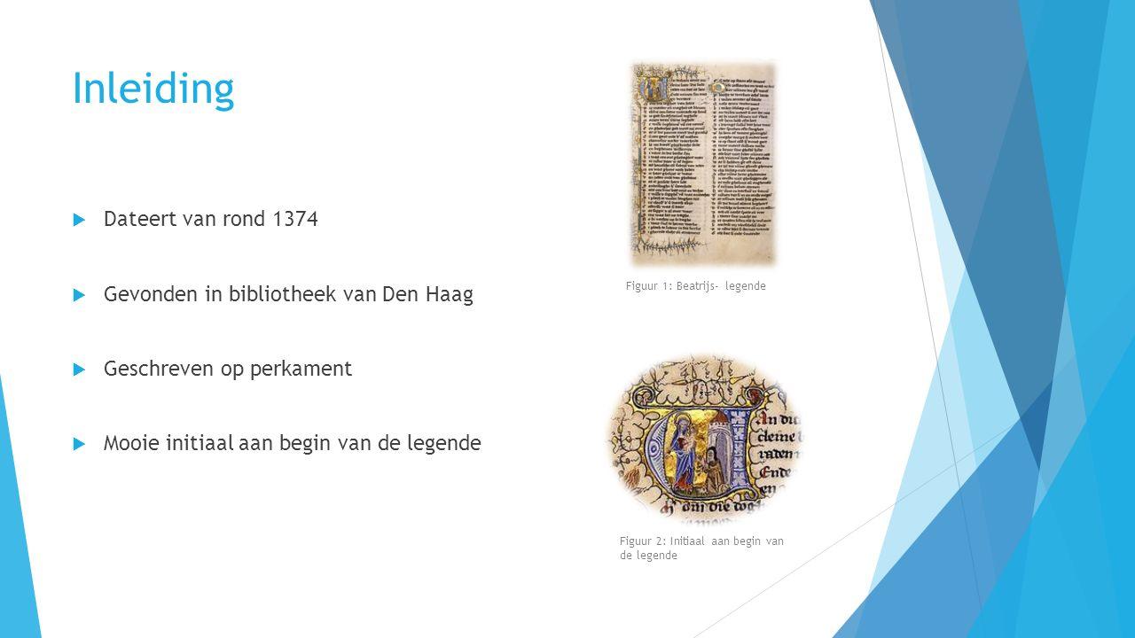Inleiding  Dateert van rond 1374  Gevonden in bibliotheek van Den Haag  Geschreven op perkament  Mooie initiaal aan begin van de legende Figuur 1: Beatrijs- legende Figuur 2: Initiaal aan begin van de legende