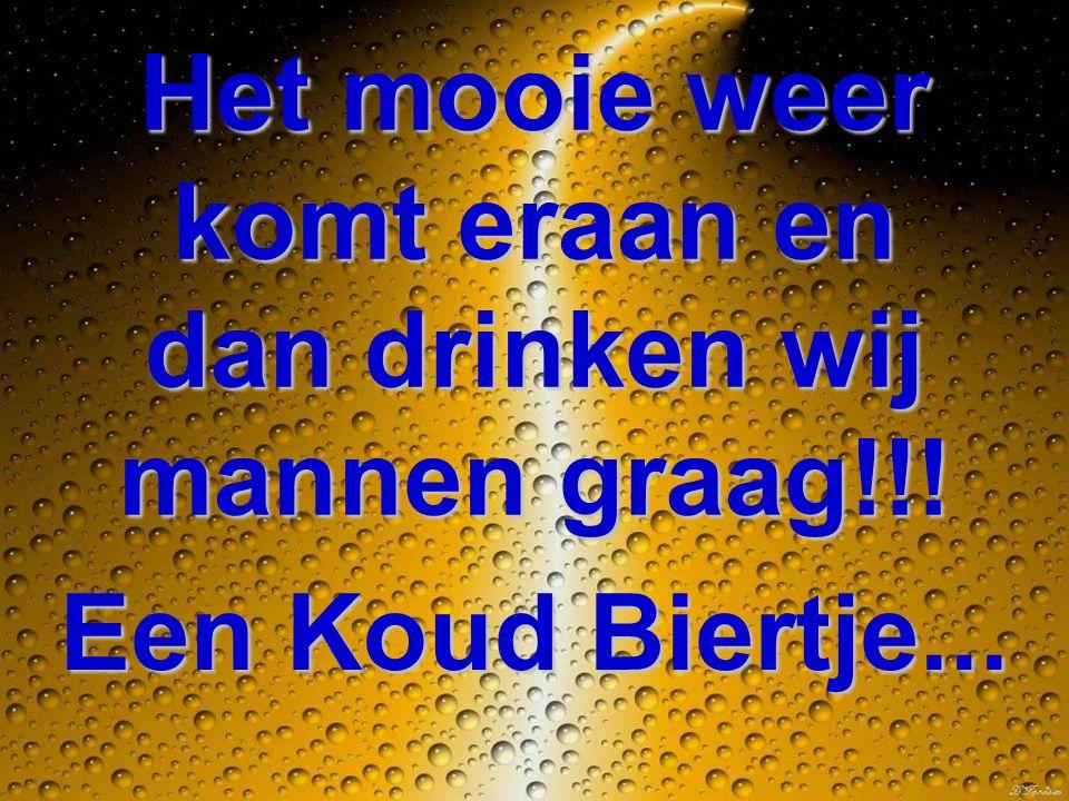 Het mooie weer komt eraan en dan drinken wij mannen graag!!! Een Koud Biertje...