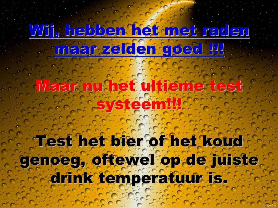 Wij, hebben het met raden maar zelden goed !!.Maar nu het ultieme test systeem!!.
