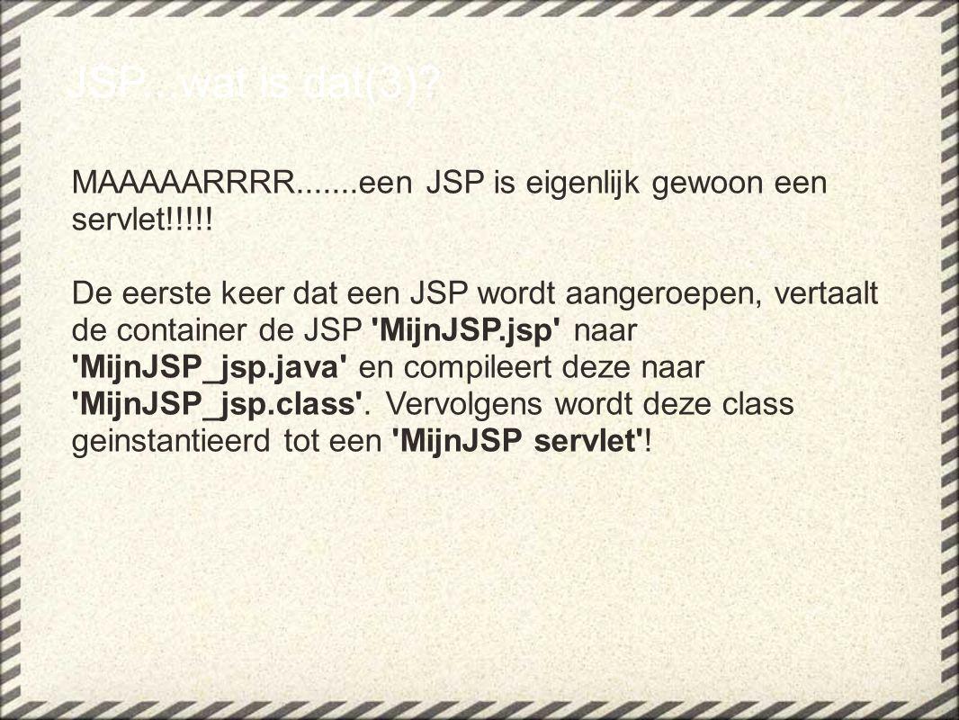 JSP...wat is dat(3)? MAAAAARRRR.......een JSP is eigenlijk gewoon een servlet!!!!! De eerste keer dat een JSP wordt aangeroepen, vertaalt de container