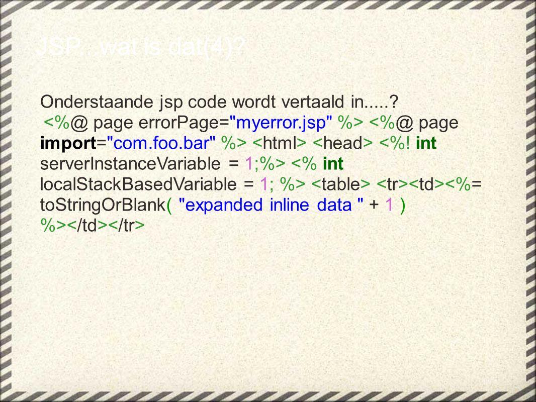 JSP...wat is dat(4)? Onderstaande jsp code wordt vertaald in.....?