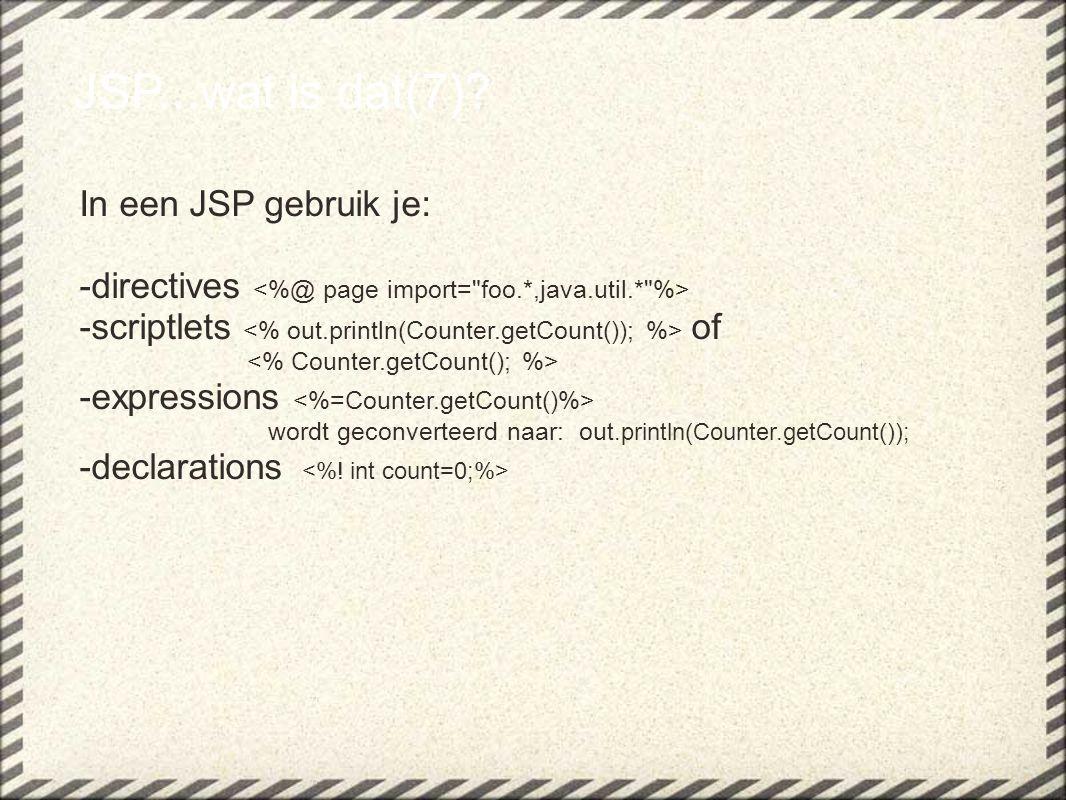 JSP...wat is dat(7)? In een JSP gebruik je: -directives -scriptlets of -expressions wordt geconverteerd naar: ou t.println(Counter.getCount()); -decla