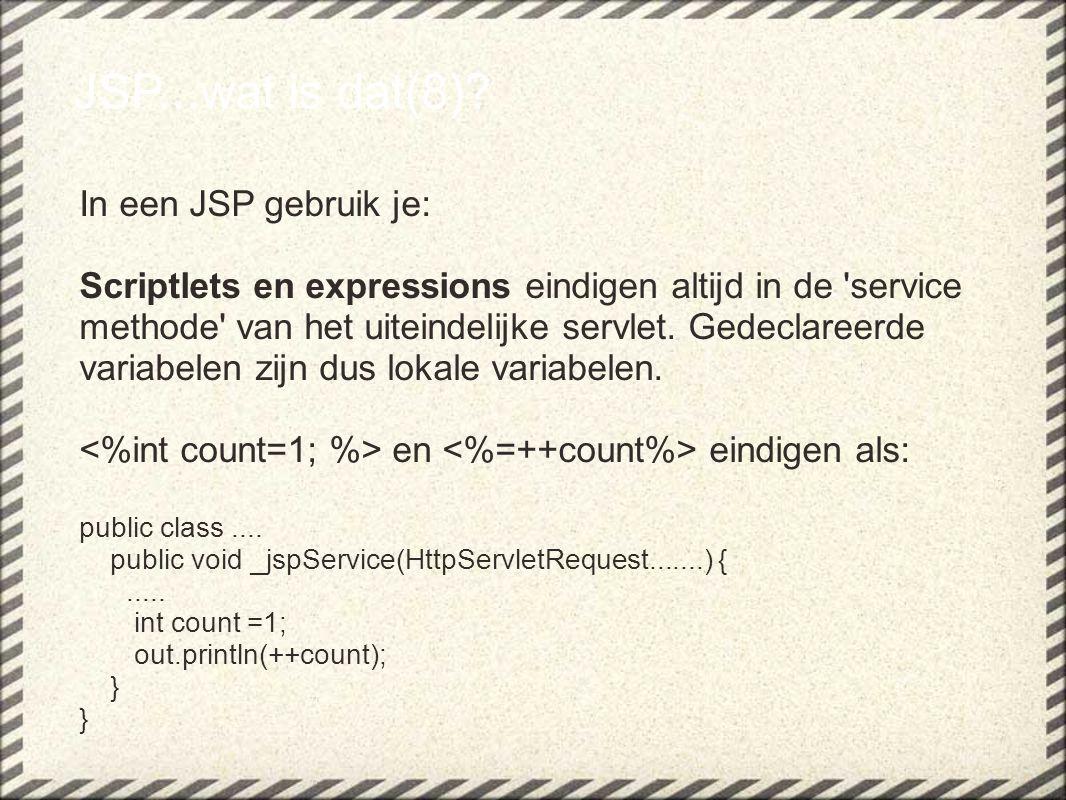 JSP...wat is dat(8)? In een JSP gebruik je: Scriptlets en expressions eindigen altijd in de 'service methode' van het uiteindelijke servlet. Gedeclare