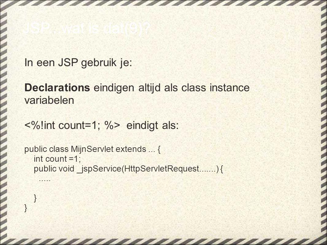 JSP...wat is dat(9)? In een JSP gebruik je: Declarations eindigen altijd als class instance variabelen eindigt als: public class MijnServlet extends..