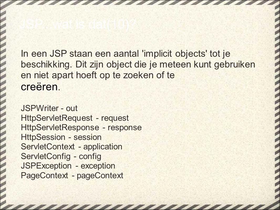 JSP...wat is dat(10)? In een JSP staan een aantal 'implicit objects' tot je beschikking. Dit zijn object die je meteen kunt gebruiken en niet apart ho