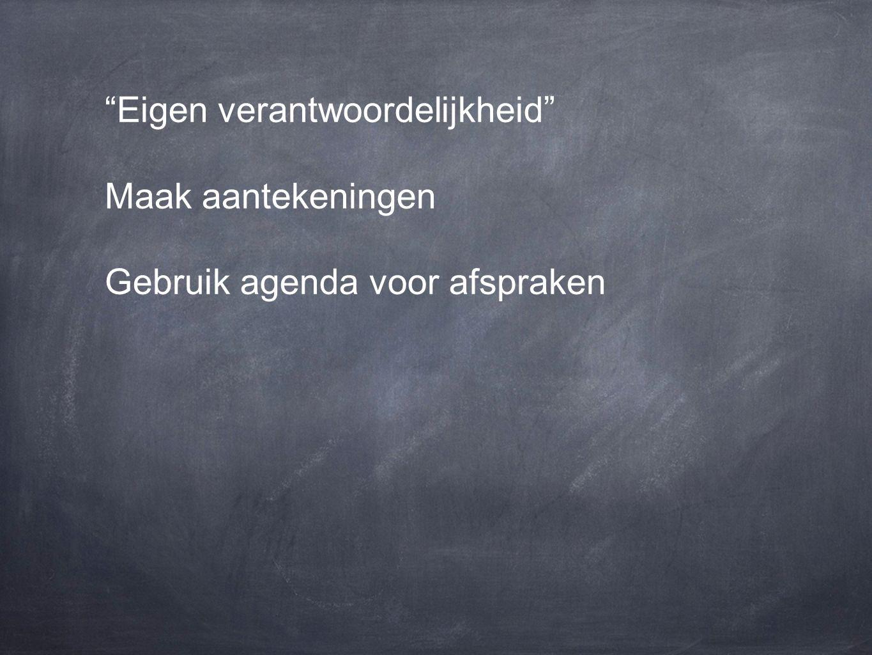 Eigen verantwoordelijkheid Maak aantekeningen Gebruik agenda voor afspraken