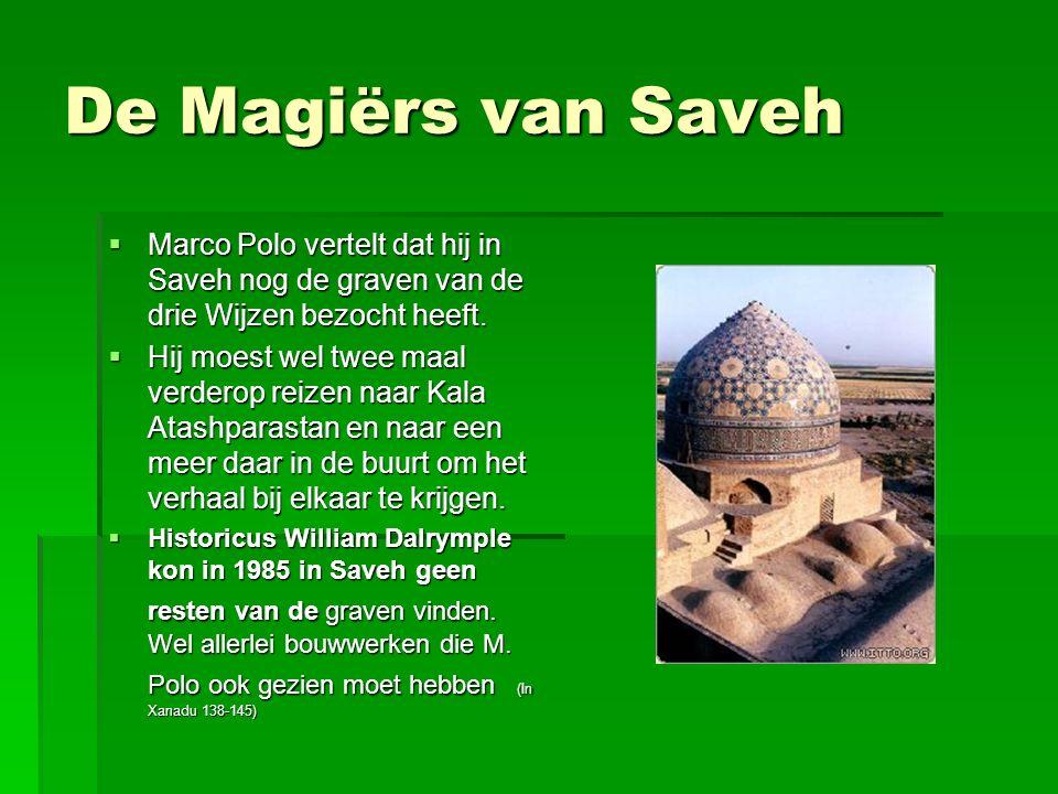 De Magiërs van Saveh  Marco Polo vertelt dat hij in Saveh nog de graven van de drie Wijzen bezocht heeft.  Hij moest wel twee maal verderop reizen n
