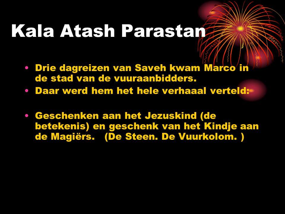 Kala Atash Parastan Drie dagreizen van Saveh kwam Marco in de stad van de vuuraanbidders. Daar werd hem het hele verhaaal verteld: Geschenken aan het