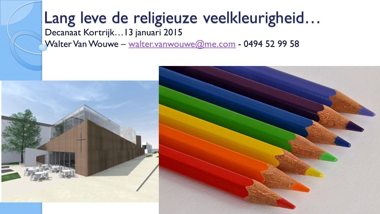 Lang leve de religieuze veelkleurigheid… Decanaat Kortrijk…13 januari 2015 Walter Van Wouwe – walter.vanwouwe@me.com - 0494 52 99 58walter.vanwouwe@me.com