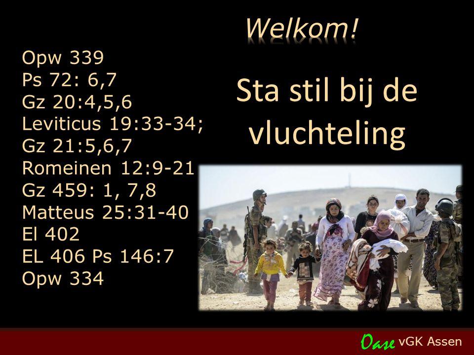 vGK Assen Oase Opw 339 Ps 72: 6,7 Gz 20:4,5,6 Leviticus 19:33-34; Gz 21:5,6,7 Romeinen 12:9-21 Gz 459: 1, 7,8 Matteus 25:31-40 El 402 EL 406 Ps 146:7 Opw 334 Sta stil bij de vluchteling