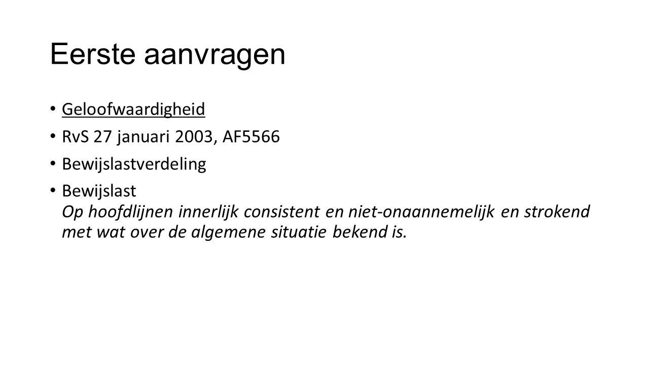 Eerste aanvragen Geloofwaardigheid RvS 27 januari 2003, AF5566 Bewijslastverdeling Bewijslast Op hoofdlijnen innerlijk consistent en niet-onaannemelijk en strokend met wat over de algemene situatie bekend is.