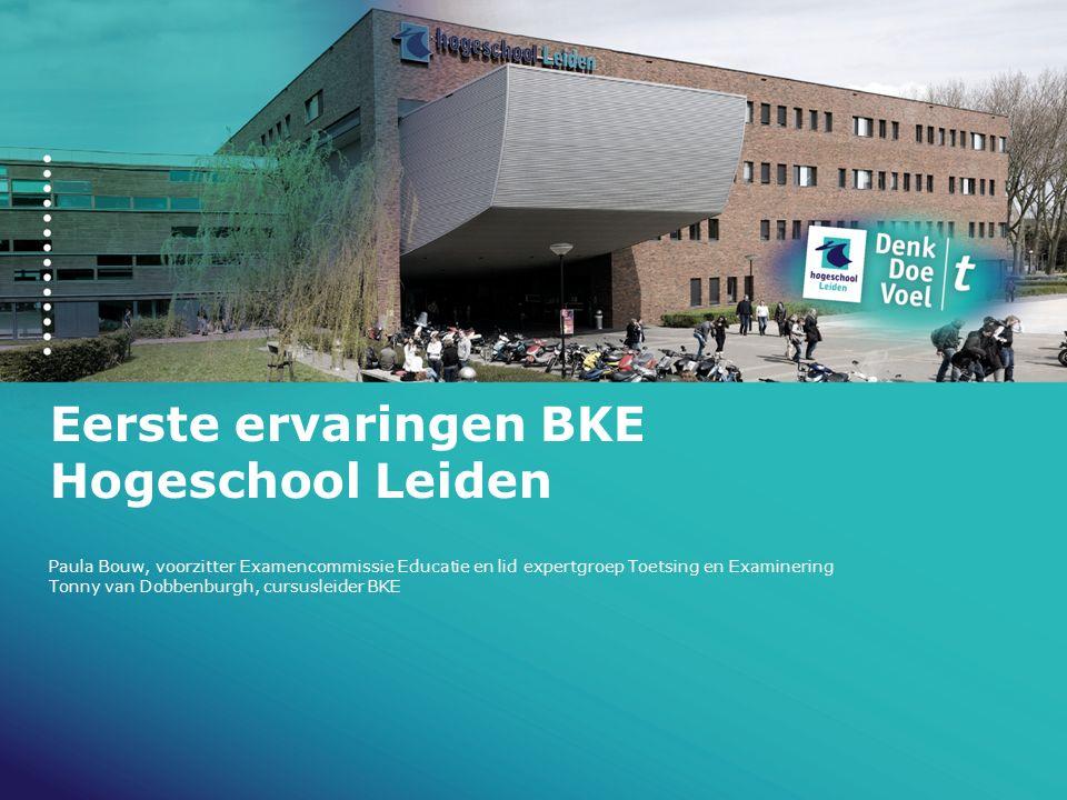 Eerste ervaringen BKE Hogeschool Leiden Paula Bouw, voorzitter Examencommissie Educatie en lid expertgroep Toetsing en Examinering Tonny van Dobbenbur
