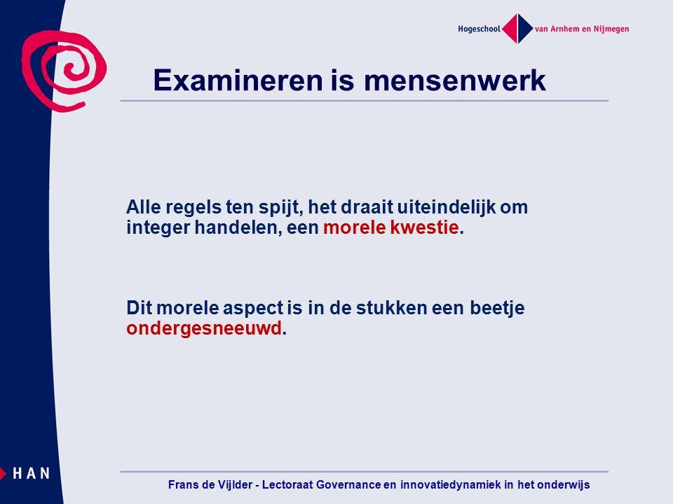 Frans de Vijlder - Lectoraat Governance en innovatiedynamiek in het onderwijs Examineren is mensenwerk Alle regels ten spijt, het draait uiteindelijk om integer handelen, een morele kwestie.