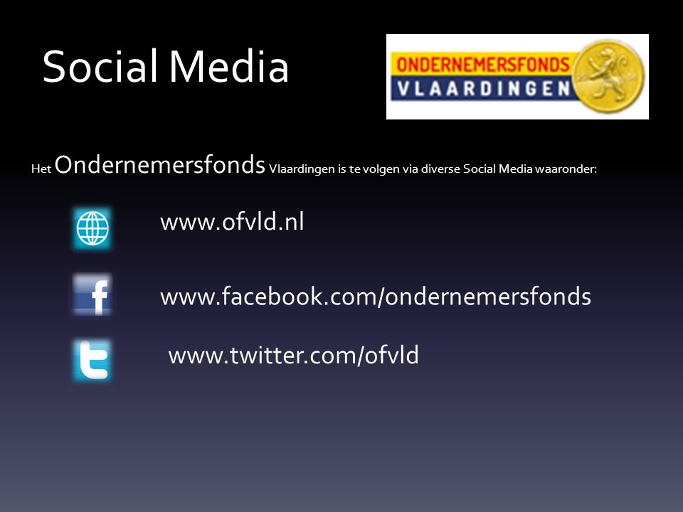Social Media Het Ondernemersfonds Vlaardingen is te volgen via diverse Social Media waaronder: www.ofvld.nl www.facebook.com/ondernemersfonds www.twitter.com/ofvld