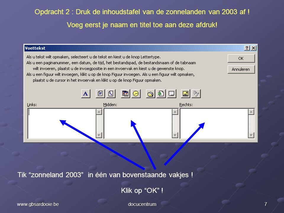 6www.gbsardooie.bedocucentrum Opdracht 2 : Druk de inhoudstafel van de zonnelanden van 2003 af ! Voeg eerst je naam en titel toe aan deze afdruk! Tik