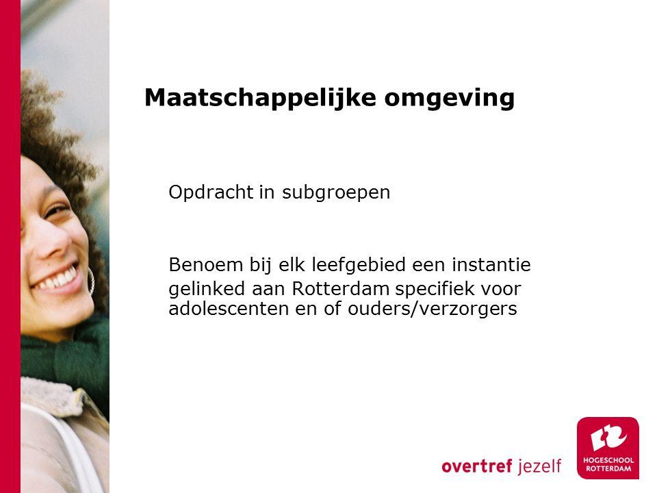 Maatschappelijke omgeving Opdracht in subgroepen Benoem bij elk leefgebied een instantie gelinked aan Rotterdam specifiek voor adolescenten en of ouders/verzorgers