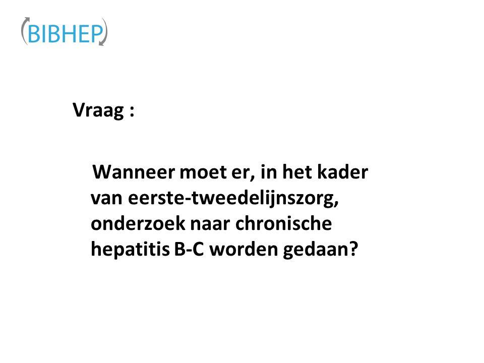 Vraag : Wanneer moet er, in het kader van eerste-tweedelijnszorg, onderzoek naar chronische hepatitis B-C worden gedaan?