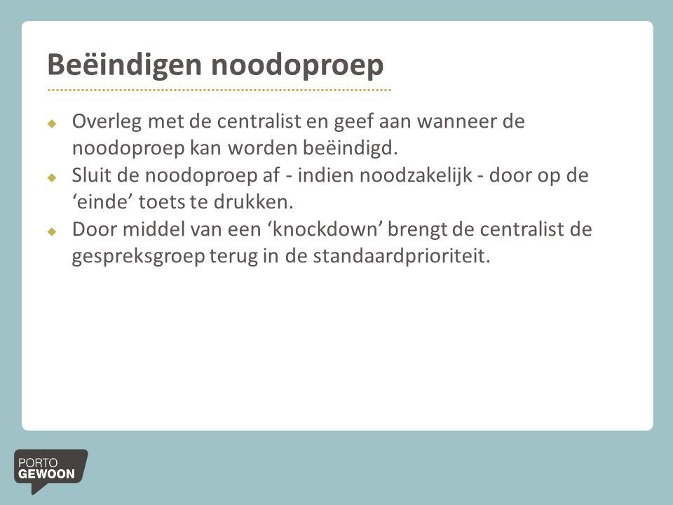 Beëindigen noodoproep  Overleg met de centralist en geef aan wanneer de noodoproep kan worden beëindigd.  Sluit de noodoproep af - indien noodzakeli