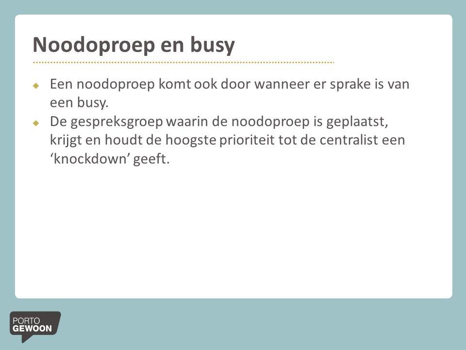 Noodoproep en busy  Een noodoproep komt ook door wanneer er sprake is van een busy.  De gespreksgroep waarin de noodoproep is geplaatst, krijgt en h