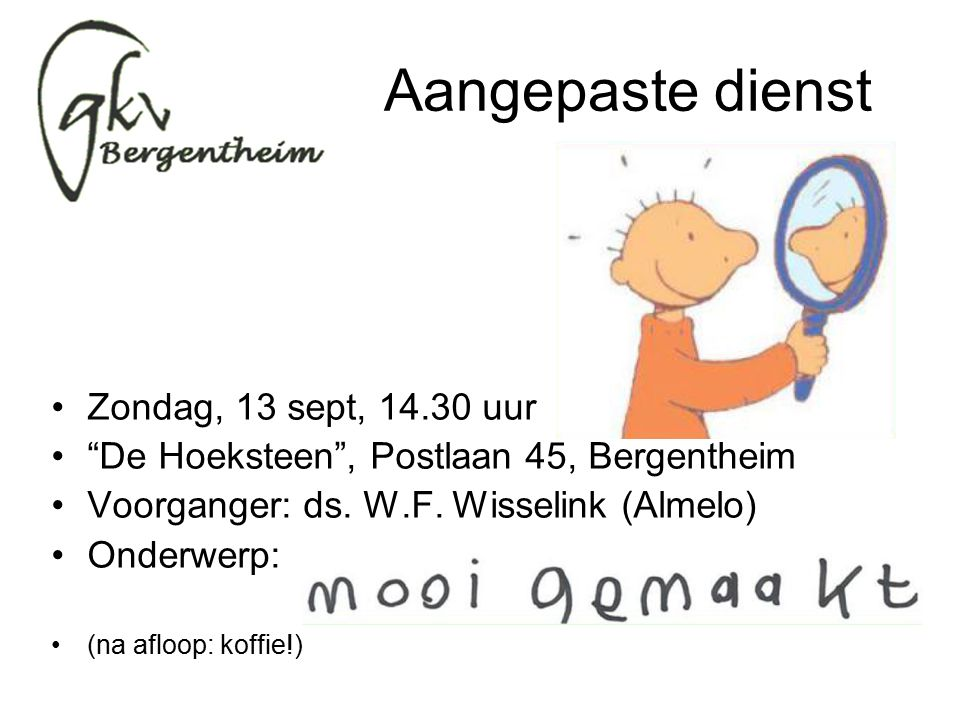 Aangepaste dienst Zondag, 13 sept, 14.30 uur De Hoeksteen , Postlaan 45, Bergentheim Voorganger: ds.