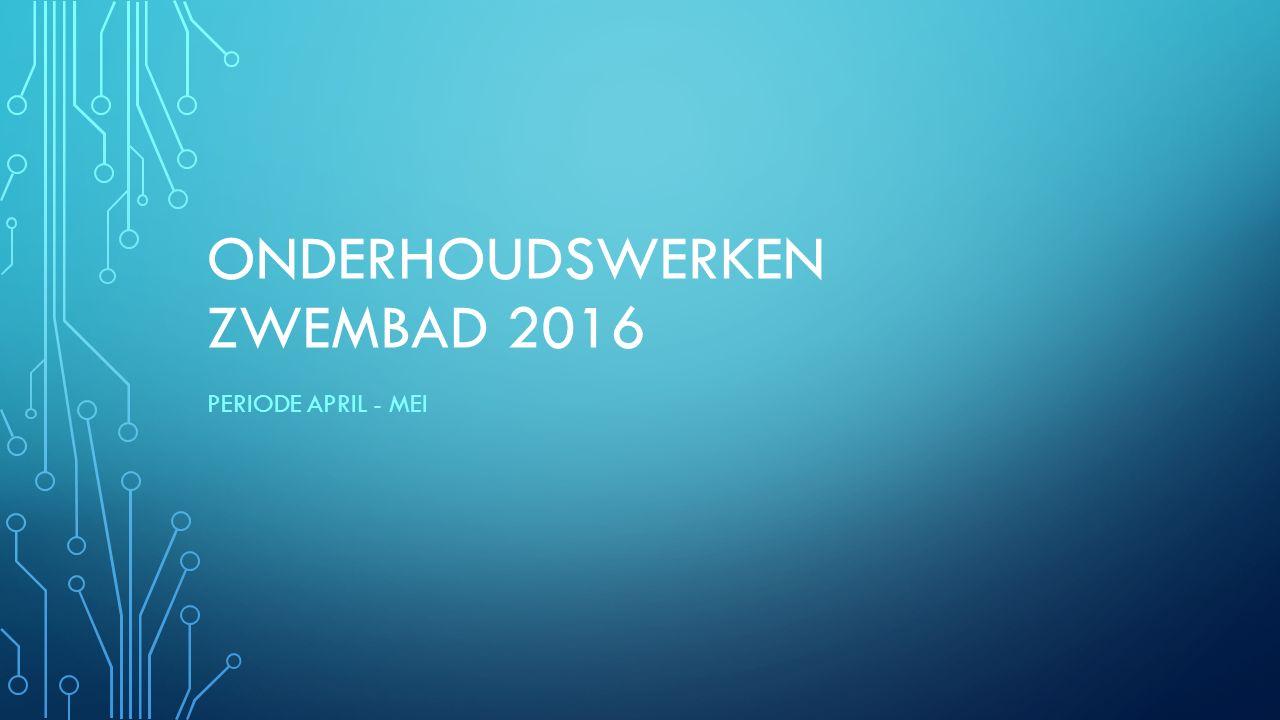 ONDERHOUDSWERKEN ZWEMBAD 2016 PERIODE APRIL - MEI