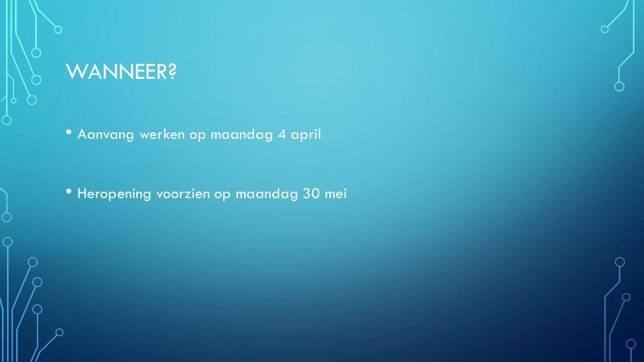WANNEER Aanvang werken op maandag 4 april Heropening voorzien op maandag 30 mei