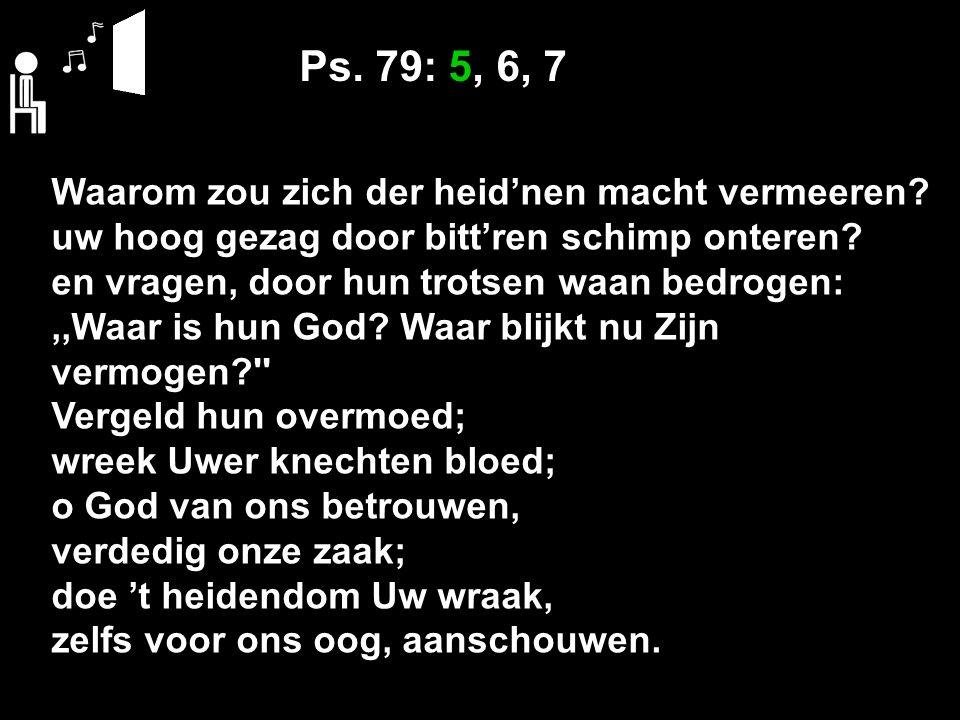 Ps. 79: 5, 6, 7 Waarom zou zich der heid'nen macht vermeeren? uw hoog gezag door bitt'ren schimp onteren? en vragen, door hun trotsen waan bedrogen:,,