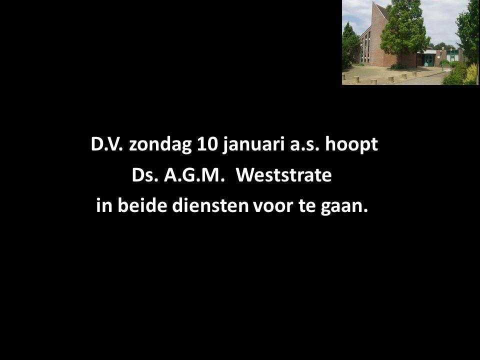 D.V. zondag 10 januari a.s. hoopt Ds. A.G.M. Weststrate in beide diensten voor te gaan.