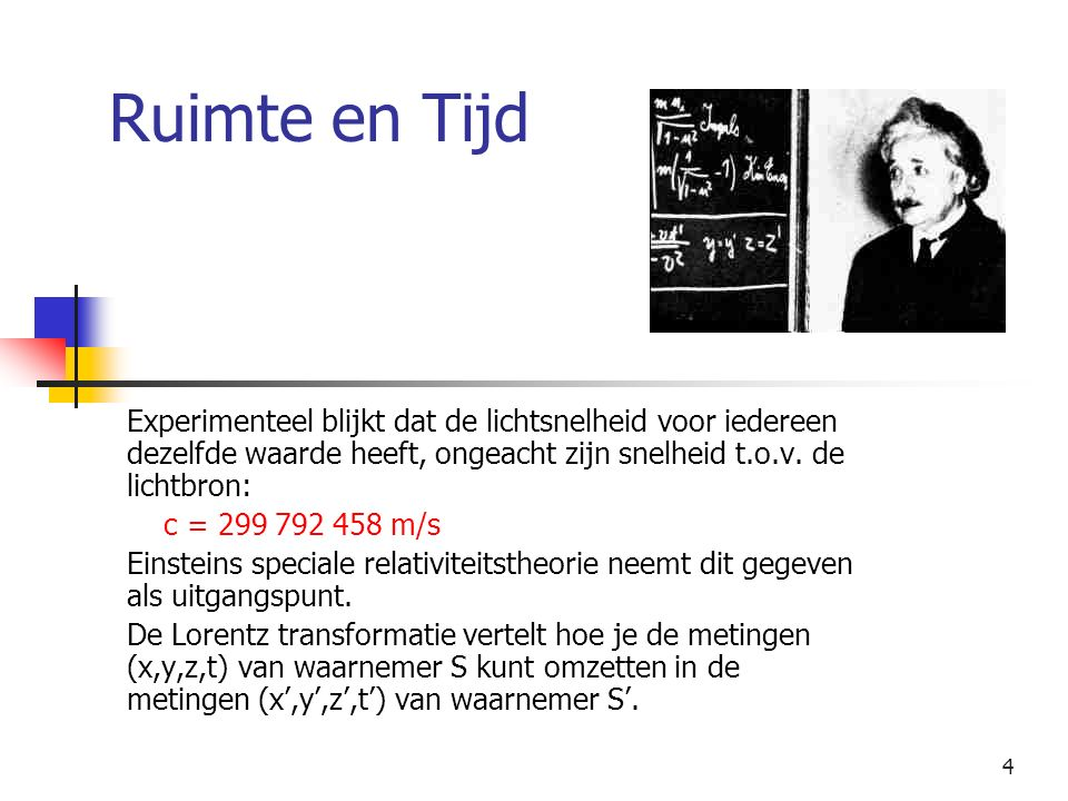 4 Ruimte en Tijd Experimenteel blijkt dat de lichtsnelheid voor iedereen dezelfde waarde heeft, ongeacht zijn snelheid t.o.v. de lichtbron: c = 299 79