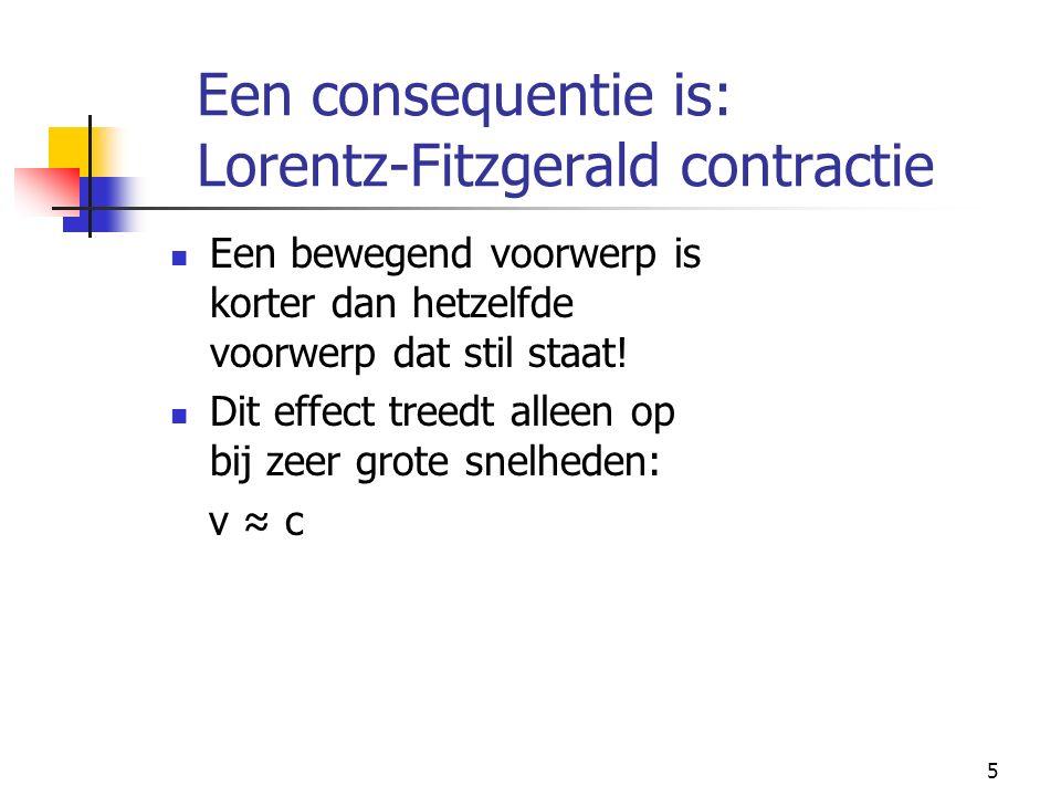 5 Een consequentie is: Lorentz-Fitzgerald contractie Een bewegend voorwerp is korter dan hetzelfde voorwerp dat stil staat! Dit effect treedt alleen o