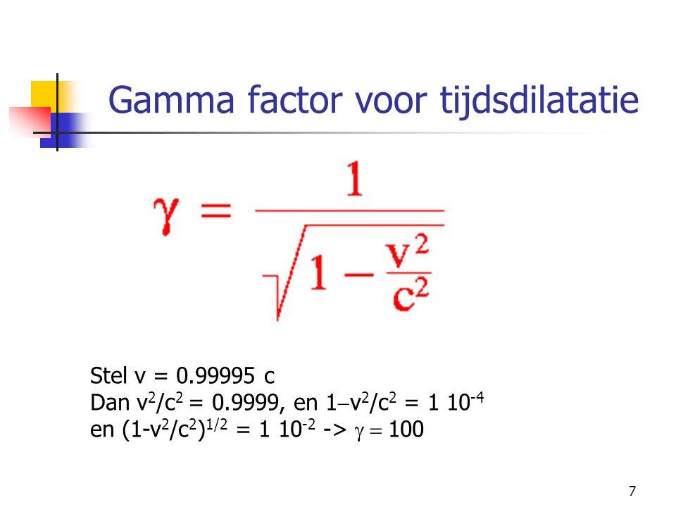 7 Gamma factor voor tijdsdilatatie Stel v = 0.99995 c Dan v 2 /c 2 = 0.9999, en 1  v 2 /c 2 = 1 10 -4 en (1-v 2 /c 2 ) 1/2 = 1 10 -2 ->  100