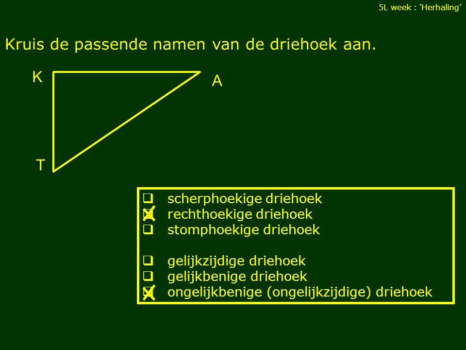 Kruis de passende namen van de driehoek aan. 5L week : 'Herhaling'  scherphoekige driehoek  rechthoekige driehoek  stomphoekige driehoek  gelijkzi