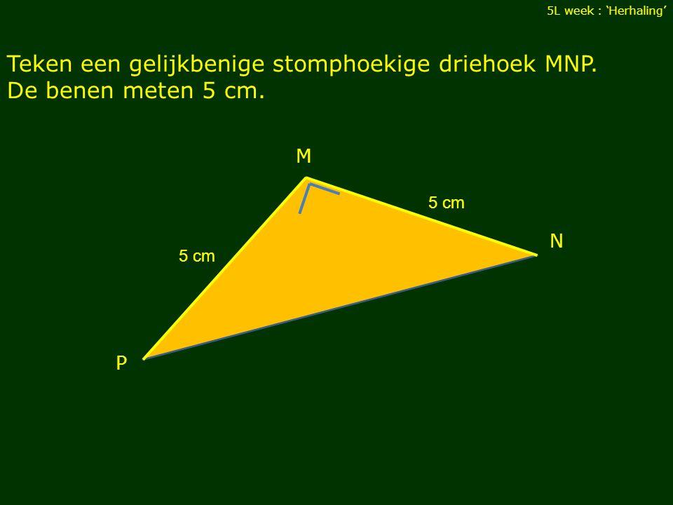 Teken een gelijkbenige stomphoekige driehoek MNP. De benen meten 5 cm. 5L week : 'Herhaling' M N 5 cm P
