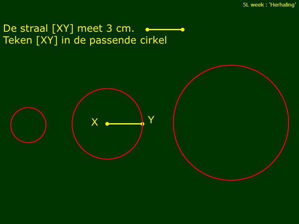 De straal [XY] meet 3 cm. Teken [XY] in de passende cirkel 5L week : 'Herhaling' X Y