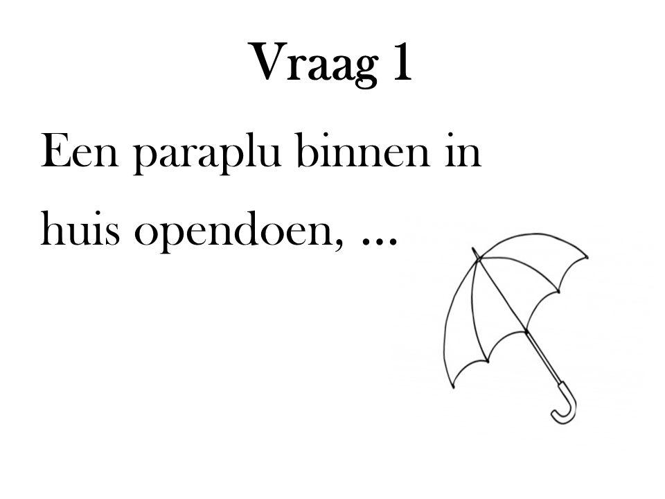 Vraag 1 Een paraplu binnen in huis opendoen, … …