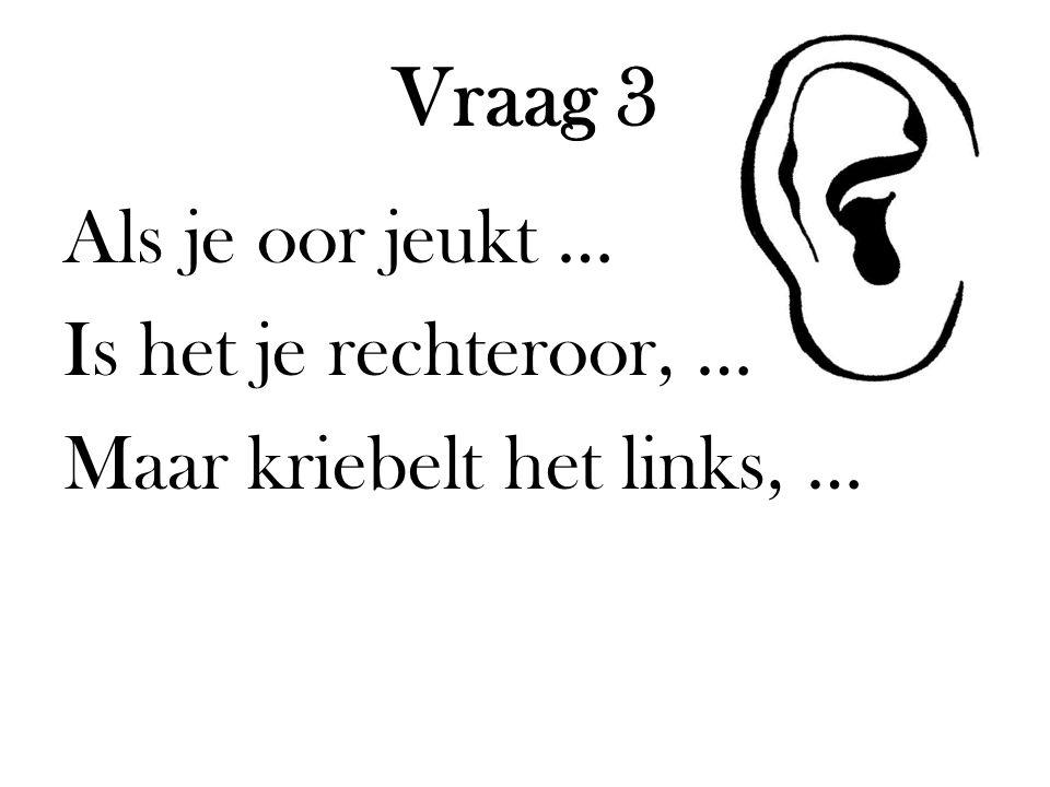 Vraag 3 Als je oor jeukt … Is het je rechteroor, … Maar kriebelt het links, …