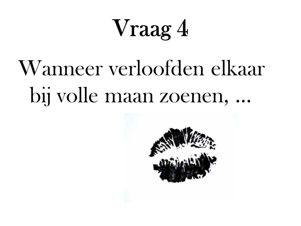 Vraag 4 Wanneer verloofden elkaar bij volle maan zoenen, …