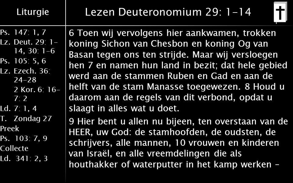 Liturgie Ps.147: 1, 7 Lz.Deut. 29: 1- 14, 30: 1-6 Ps.105: 5, 6 Lz.Ezech. 36: 24-28 2 Kor. 6: 16- 7: 2 Ld.7: 1, 4 T.Zondag 27 Preek Ps. 103: 7, 9 Colle