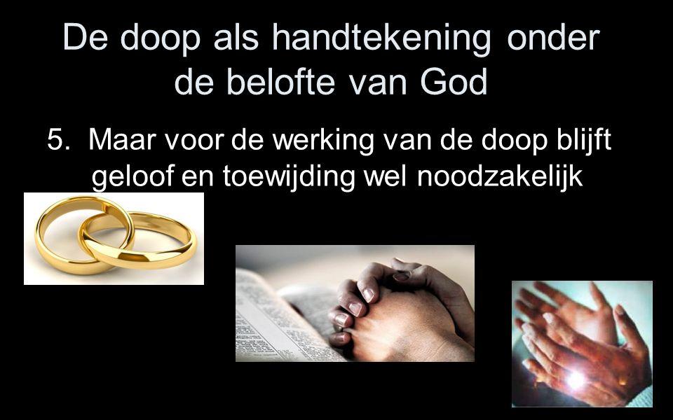 De doop als handtekening onder de belofte van God 5. Maar voor de werking van de doop blijft geloof en toewijding wel noodzakelijk