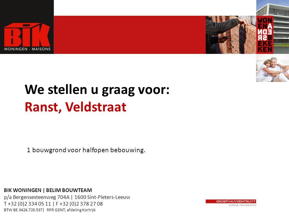 We stellen u graag voor: Ranst, Veldstraat BIK WONINGEN | BELIM BOUWTEAM p/a Bergensesteenweg 704A | 1600 Sint-Pieters-Leeuw T +32 (0)2 334 05 11 | F +32 (0)2 378 27 08 BTW BE 0424.720.537| RPR GENT, afdeling Kortrijk 1 bouwgrond voor halfopen bebouwing.