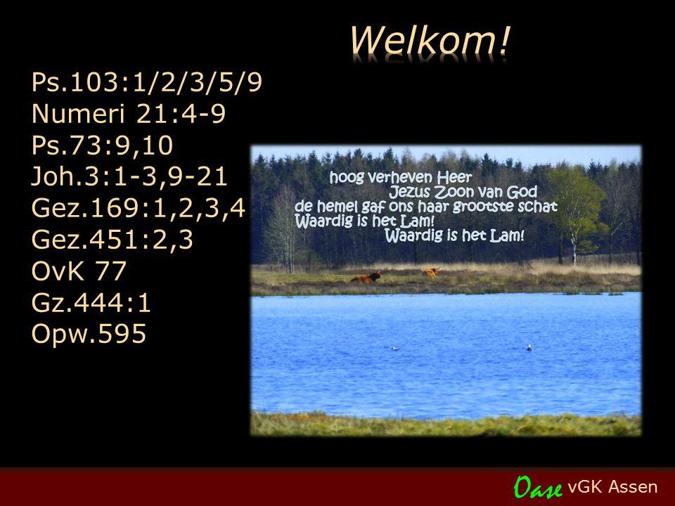 vGK Assen Oase Ps.103:1/2/3/5/9 Numeri 21:4-9 Ps.73:9,10 Joh.3:1-3,9-21 Gez.169:1,2,3,4 Gez.451:2,3 OvK 77 Gz.444:1 Opw.595