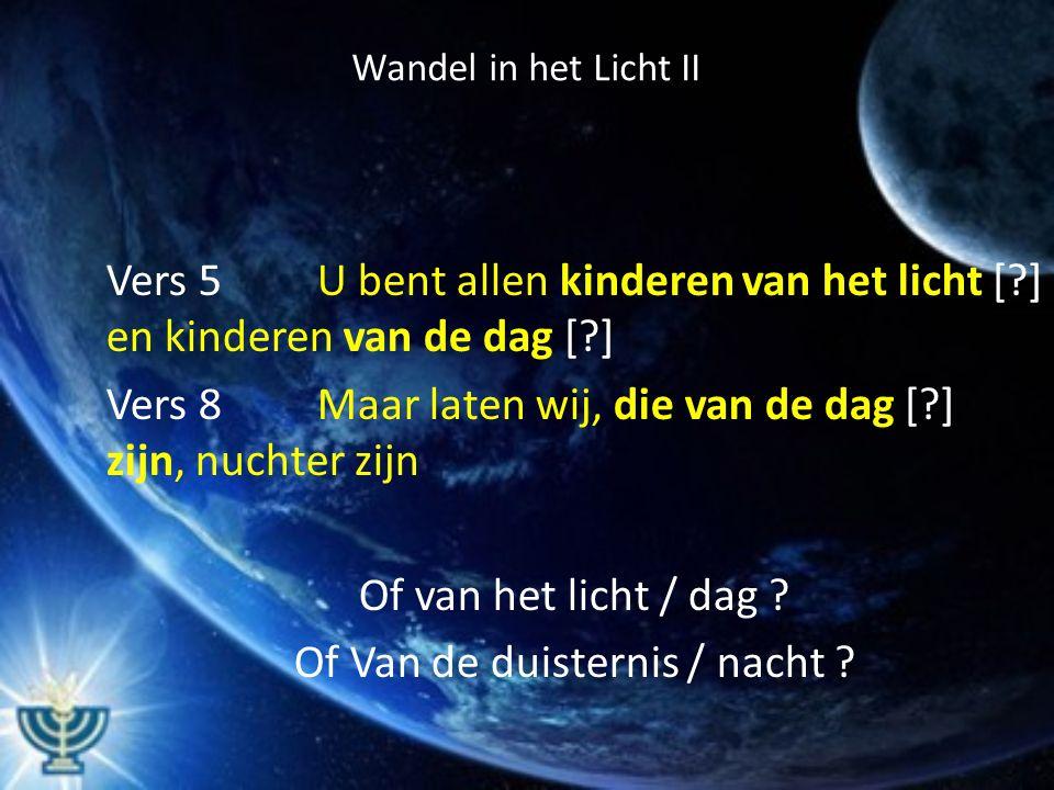 Wandel in het Licht II Vers 5 U bent allen kinderen van het licht [ ] en kinderen van de dag [ ] Vers 8 Maar laten wij, die van de dag [ ] zijn, nuchter zijn Of van het licht / dag .