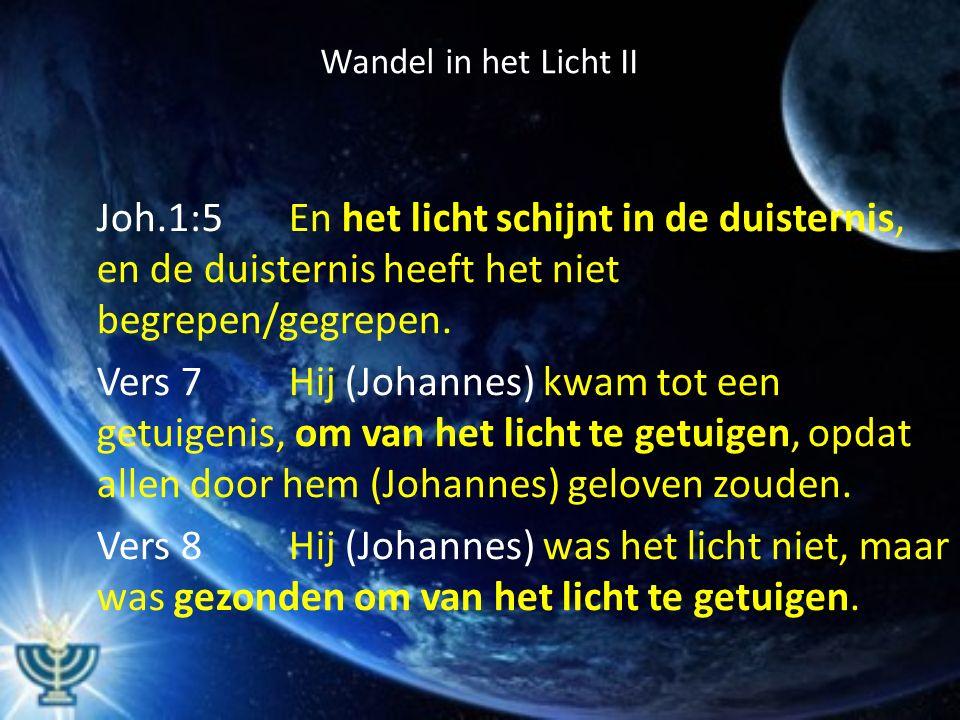 Wandel in het Licht II Joh.1:5En het licht schijnt in de duisternis, en de duisternis heeft het niet begrepen/gegrepen. Vers 7Hij (Johannes) kwam tot