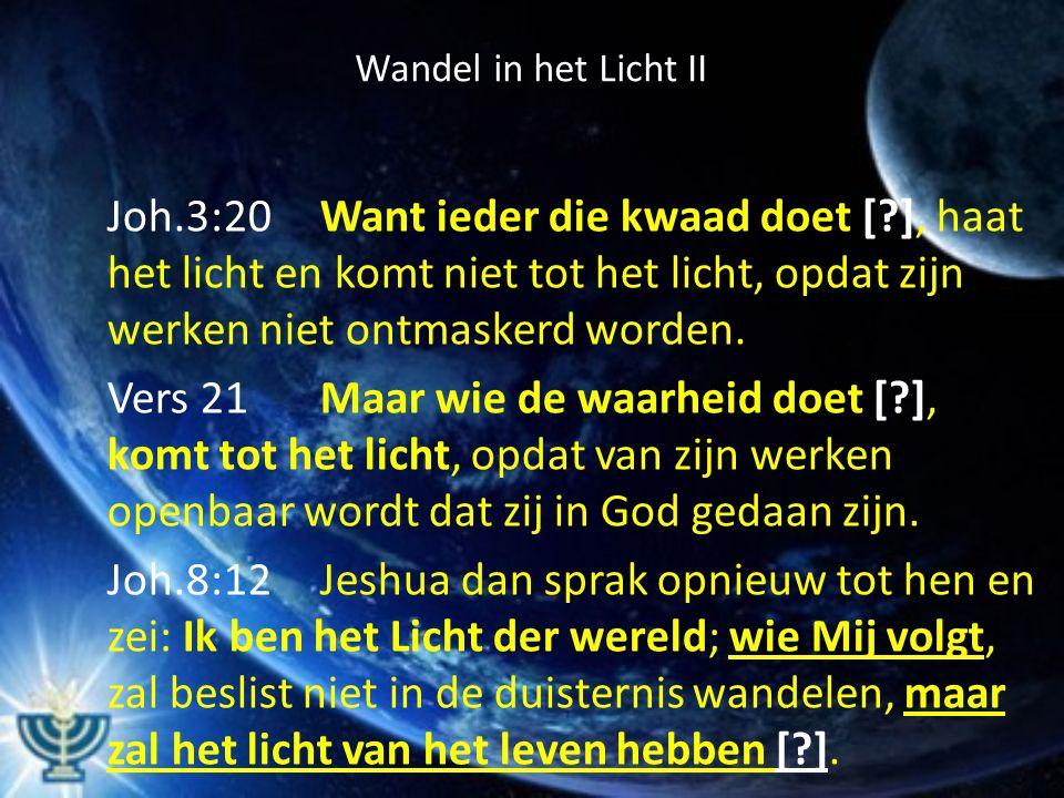 Wandel in het Licht II Joh.3:20Want ieder die kwaad doet [?], haat het licht en komt niet tot het licht, opdat zijn werken niet ontmaskerd worden. Ver