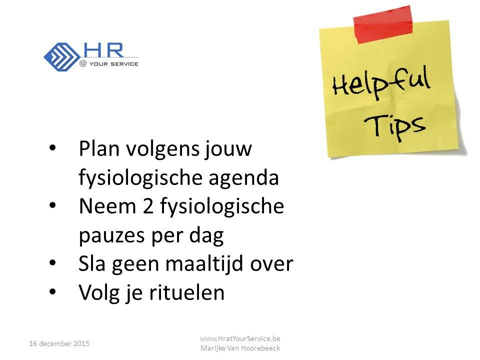 16 december 2015 www.HratYourService.be Marijke Van Hoorebeeck Plan volgens jouw fysiologische agenda Neem 2 fysiologische pauzes per dag Sla geen maaltijd over Volg je rituelen