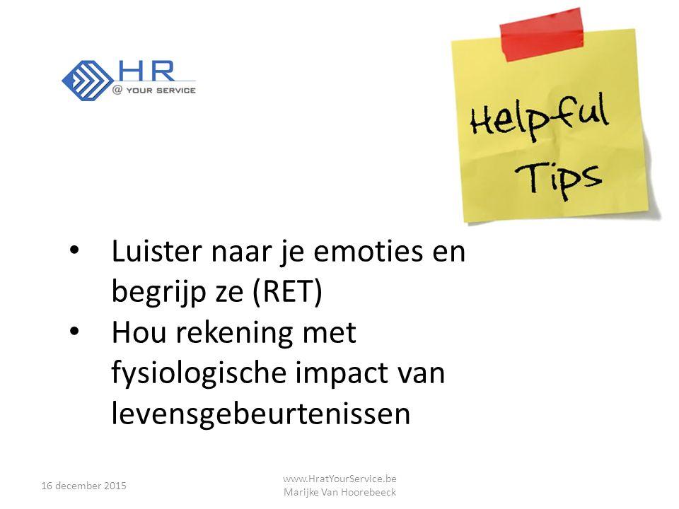 16 december 2015 www.HratYourService.be Marijke Van Hoorebeeck Luister naar je emoties en begrijp ze (RET) Hou rekening met fysiologische impact van levensgebeurtenissen
