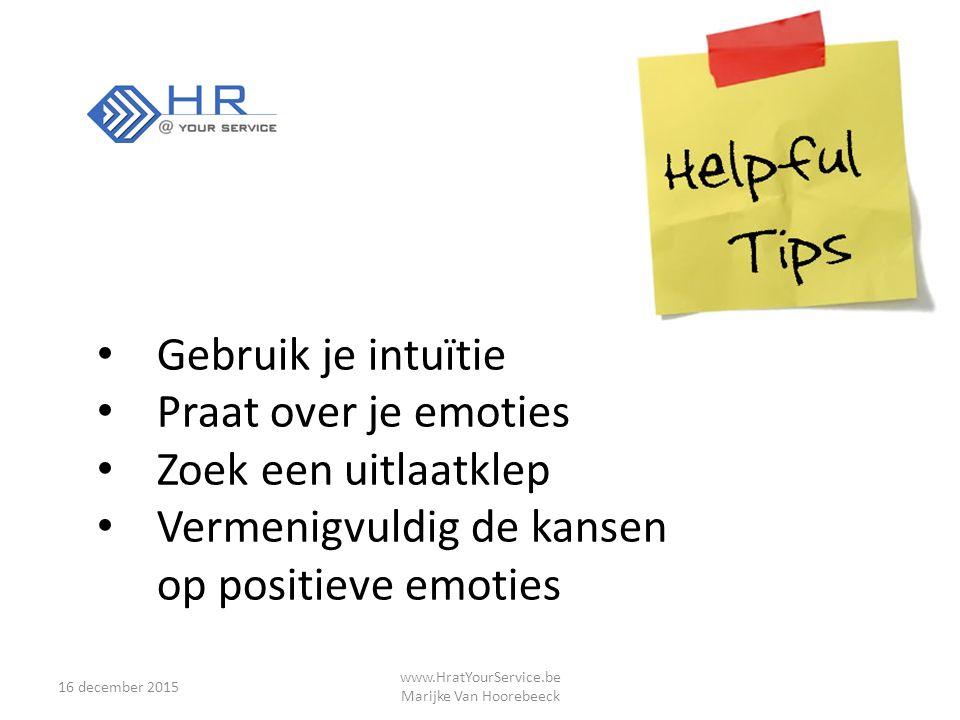 16 december 2015 www.HratYourService.be Marijke Van Hoorebeeck Gebruik je intuïtie Praat over je emoties Zoek een uitlaatklep Vermenigvuldig de kansen op positieve emoties