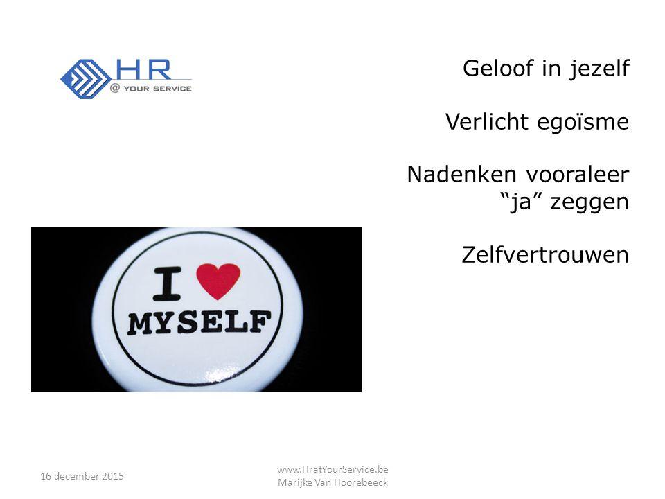 16 december 2015 www.HratYourService.be Marijke Van Hoorebeeck Geloof in jezelf Verlicht egoïsme Nadenken vooraleer ja zeggen Zelfvertrouwen
